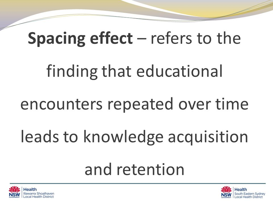 Spacing effect – refers to the finding that educational encounters repeated over time leads to knowledge acquisition and retention