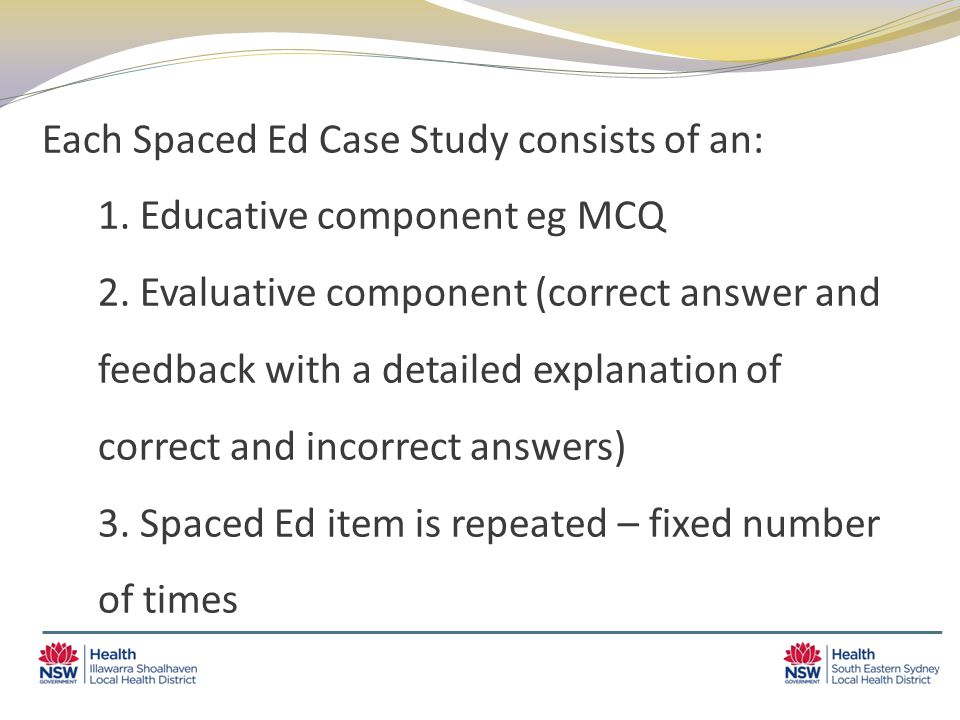 Each Spaced Ed Case Study consists of an: 1. Educative component eg MCQ 2.