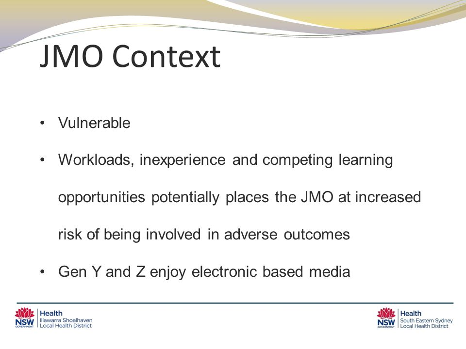 JMO Context Vulnerable Workloads, inexperience and competing learning opportunities potentially places the JMO at increased risk of being involved in adverse outcomes Gen Y and Z enjoy electronic based media