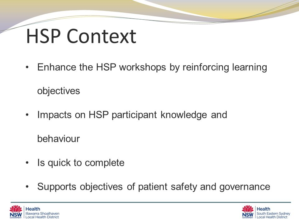 HSP Context Enhance the HSP workshops by reinforcing learning objectives Impacts on HSP participant knowledge and behaviour Is quick to complete Supports objectives of patient safety and governance