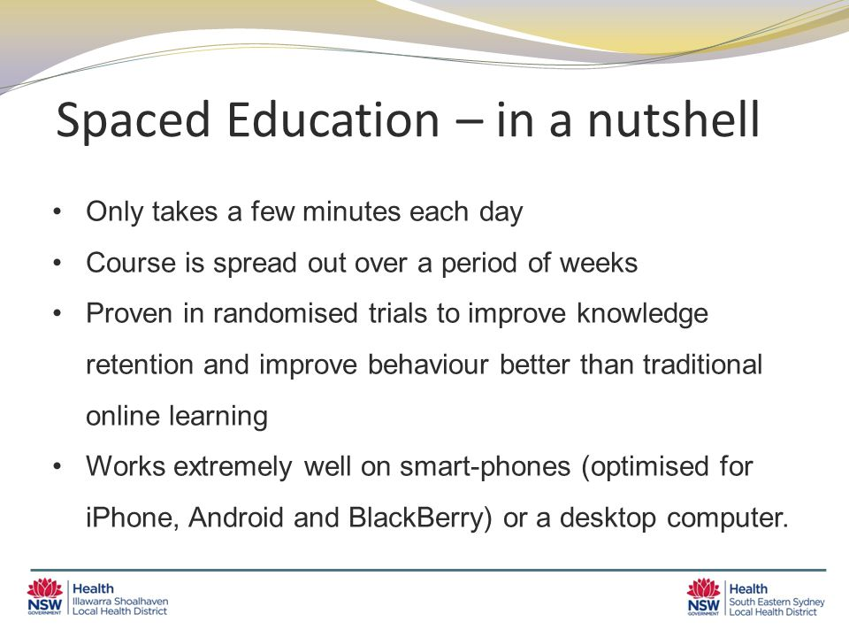 Spaced Education – in a nutshell Only takes a few minutes each day Course is spread out over a period of weeks Proven in randomised trials to improve knowledge retention and improve behaviour better than traditional online learning Works extremely well on smart-phones (optimised for iPhone, Android and BlackBerry) or a desktop computer.