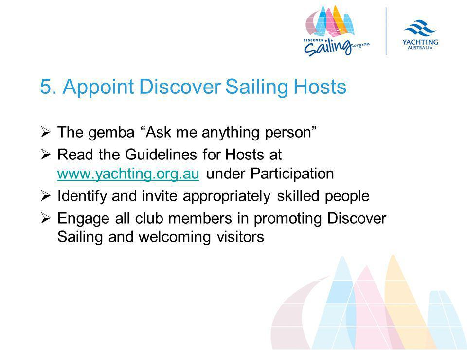 """5. Appoint Discover Sailing Hosts  The gemba """"Ask me anything person""""  Read the Guidelines for Hosts at www.yachting.org.au under Participation www."""