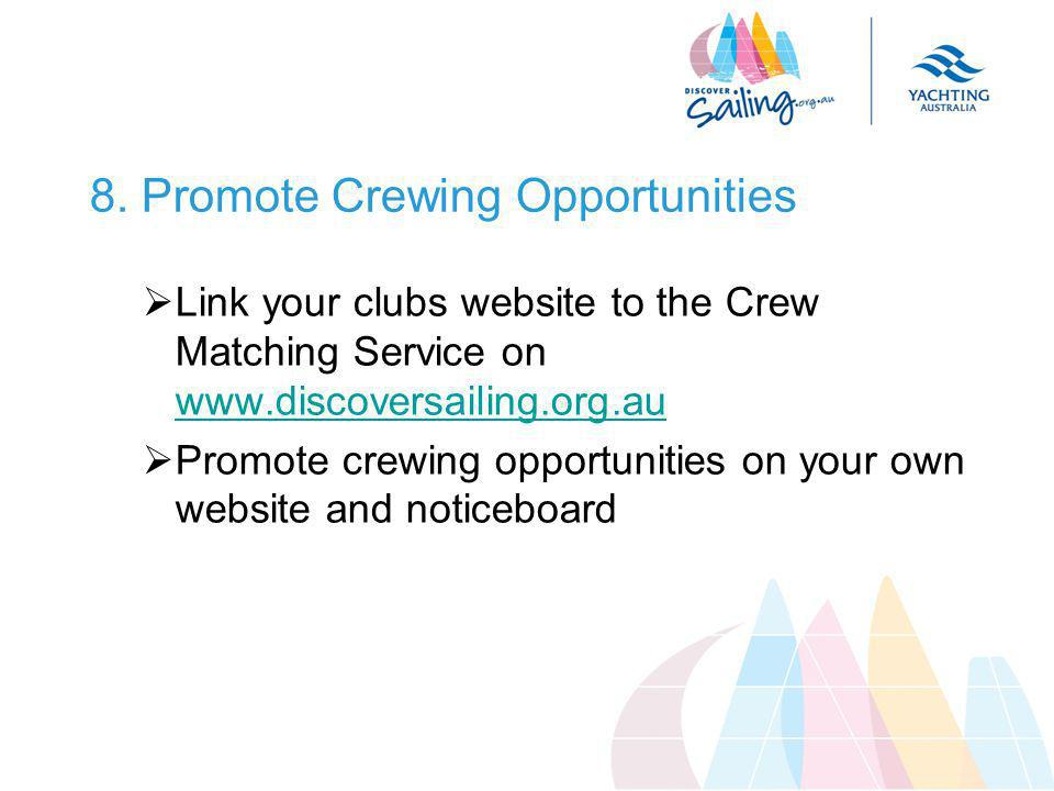 8. Promote Crewing Opportunities  Link your clubs website to the Crew Matching Service on www.discoversailing.org.au www.discoversailing.org.au  Pro