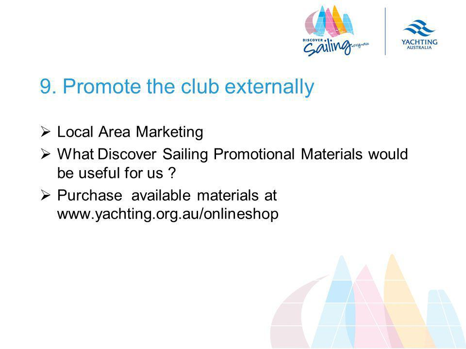 9. Promote the club externally  Local Area Marketing  What Discover Sailing Promotional Materials would be useful for us ?  Purchase available mate