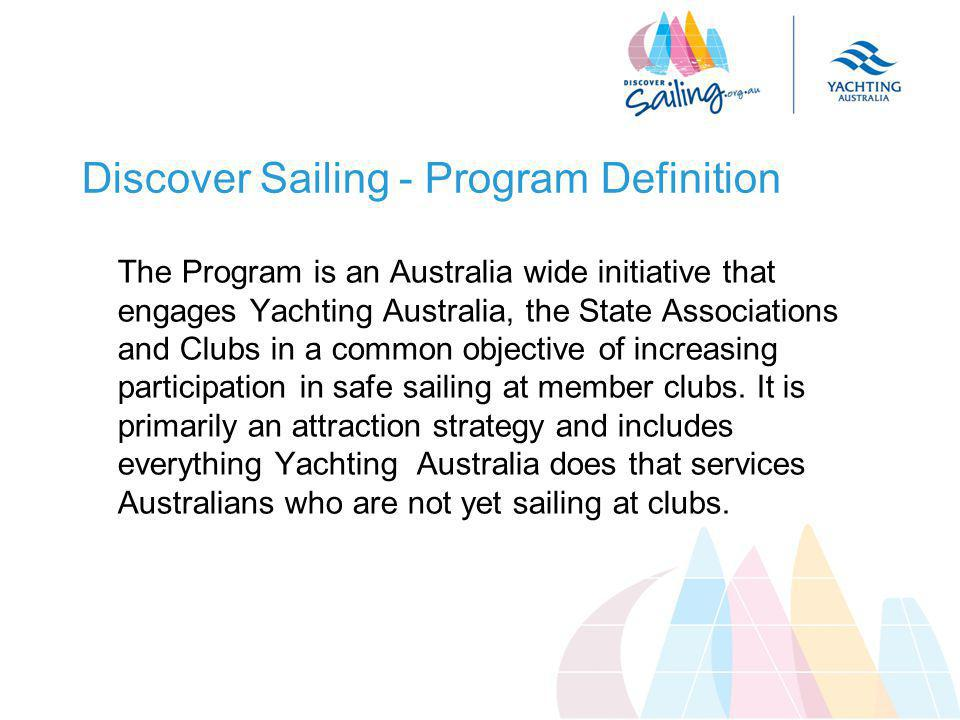 Discover Sailing - Program Definition The Program is an Australia wide initiative that engages Yachting Australia, the State Associations and Clubs in