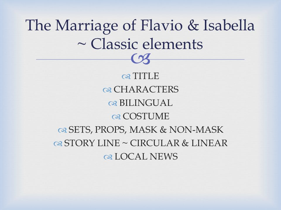   TITLE  CHARACTERS  BILINGUAL  COSTUME  SETS, PROPS, MASK & NON-MASK  STORY LINE ~ CIRCULAR & LINEAR  LOCAL NEWS The Marriage of Flavio & Isabella ~ Classic elements