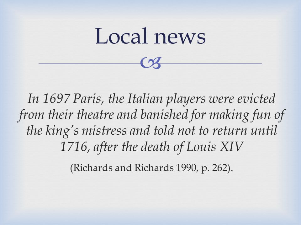  In 1697 Paris, the Italian players were evicted from their theatre and banished for making fun of the king's mistress and told not to return until 1