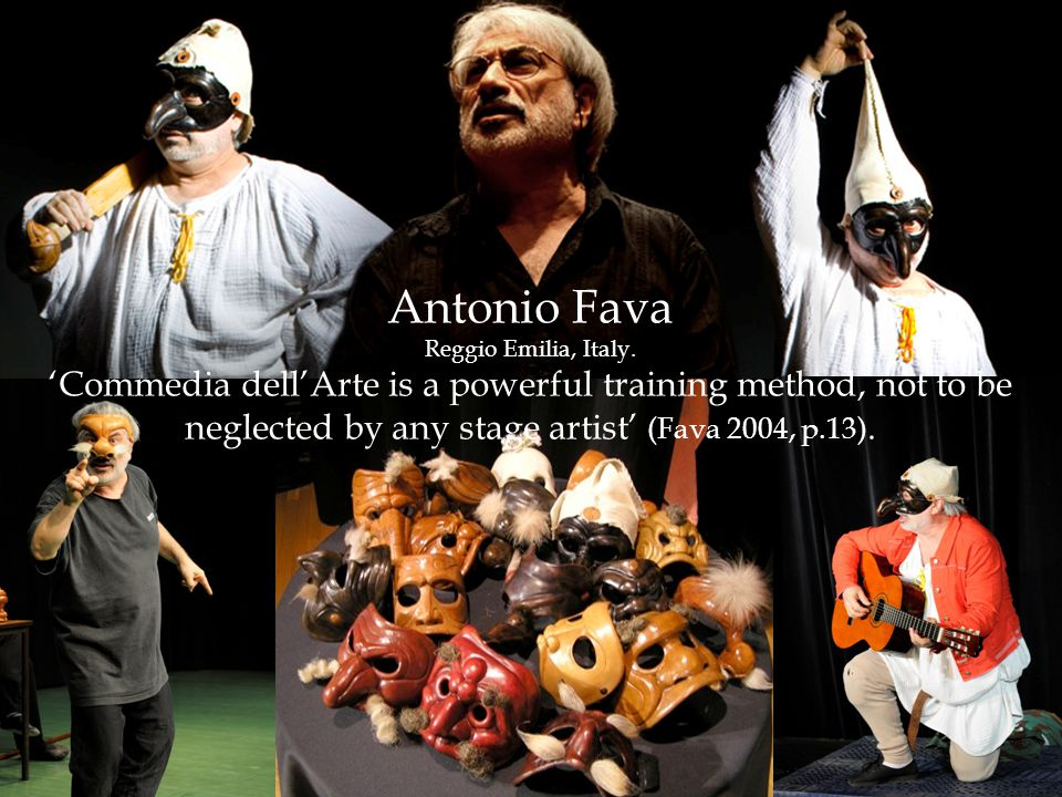  Antonio Fava Reggio Emilia, Italy. 'Commedia dell'Arte is a powerful training method, not to be neglected by any stage artist' (Fava 2004, p.13).