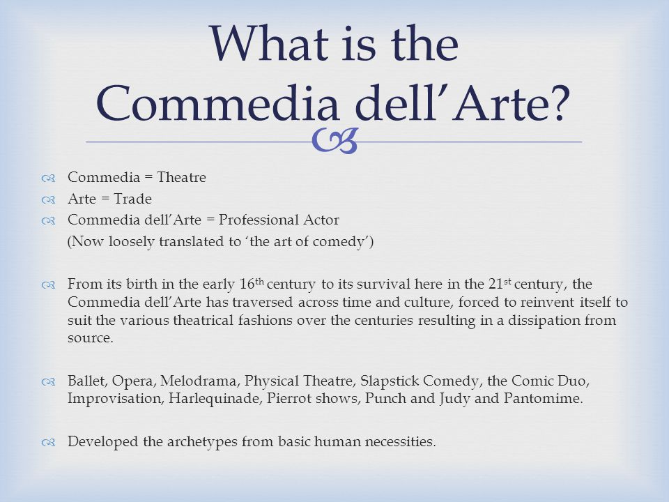   Commedia = Theatre  Arte = Trade  Commedia dell'Arte = Professional Actor (Now loosely translated to 'the art of comedy')  From its birth in the early 16 th century to its survival here in the 21 st century, the Commedia dell'Arte has traversed across time and culture, forced to reinvent itself to suit the various theatrical fashions over the centuries resulting in a dissipation from source.
