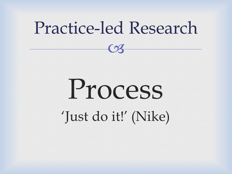  Process 'Just do it!' (Nike) Practice-led Research