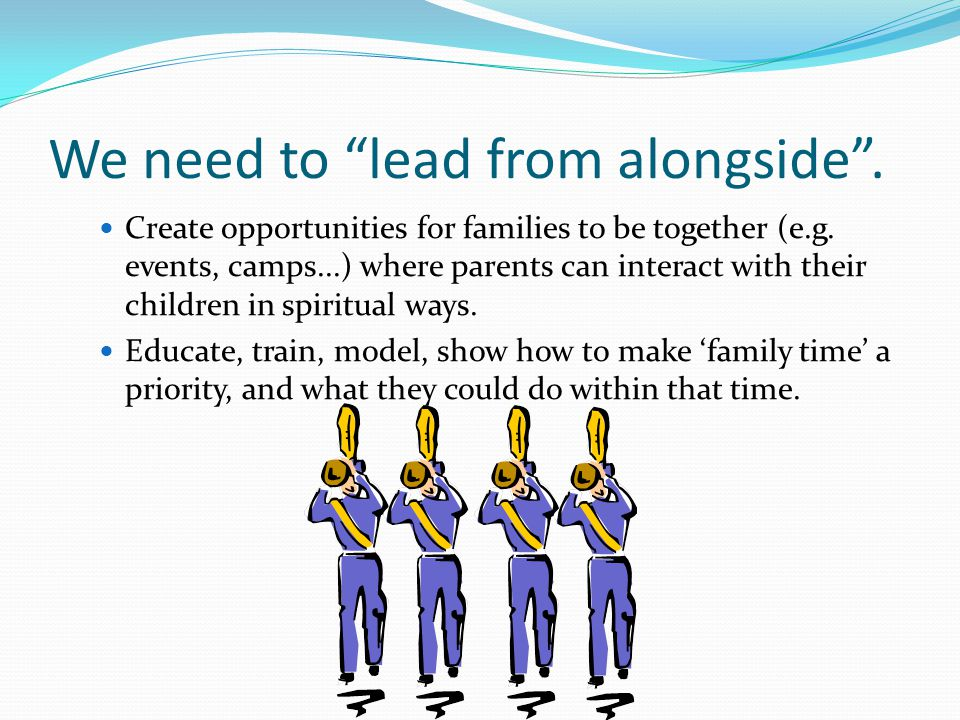 We need to lead from alongside . Create opportunities for families to be together (e.g.