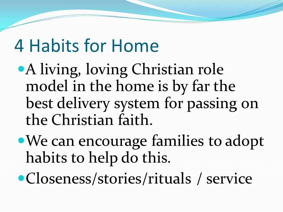 4 Habits for Home A living, loving Christian role model in the home is by far the best delivery system for passing on the Christian faith.