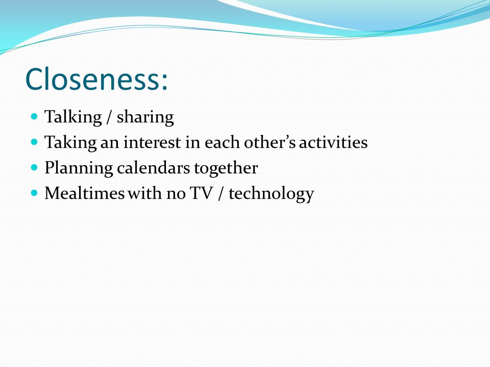 Closeness: Talking / sharing Taking an interest in each other's activities Planning calendars together Mealtimes with no TV / technology