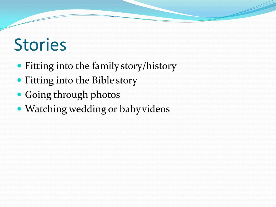 Fitting into the family story/history Fitting into the Bible story Going through photos Watching wedding or baby videos