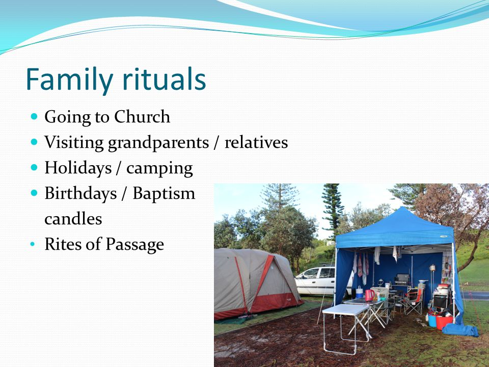 Family rituals Going to Church Visiting grandparents / relatives Holidays / camping Birthdays / Baptism candles Rites of Passage