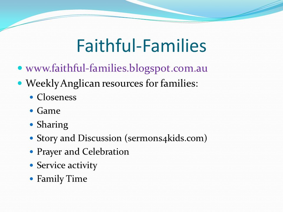 Faithful-Families www.faithful-families.blogspot.com.au Weekly Anglican resources for families: Closeness Game Sharing Story and Discussion (sermons4kids.com) Prayer and Celebration Service activity Family Time