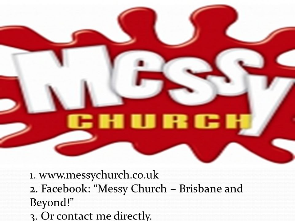 1. www.messychurch.co.uk 2. Facebook: Messy Church – Brisbane and Beyond! 3.