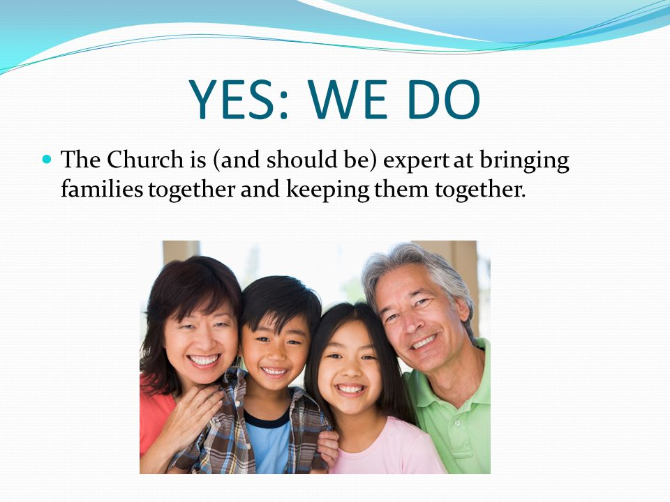 YES: WE DO The Church is (and should be) expert at bringing families together and keeping them together.