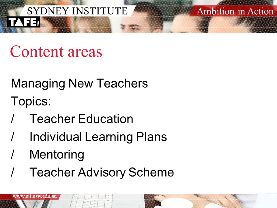 Ambition in Action www.sit.nsw.edu.au Content areas Managing New Teachers Topics: /Teacher Education /Individual Learning Plans /Mentoring /Teacher Advisory Scheme