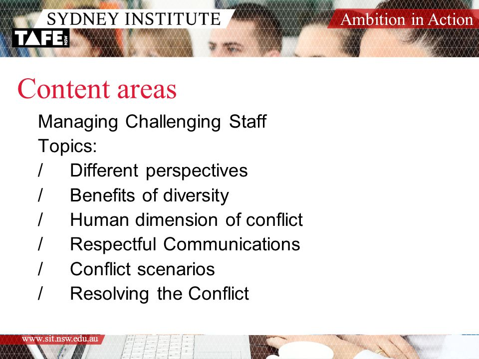 Ambition in Action www.sit.nsw.edu.au Content areas Managing Challenging Staff Topics: /Different perspectives /Benefits of diversity /Human dimension of conflict /Respectful Communications /Conflict scenarios /Resolving the Conflict
