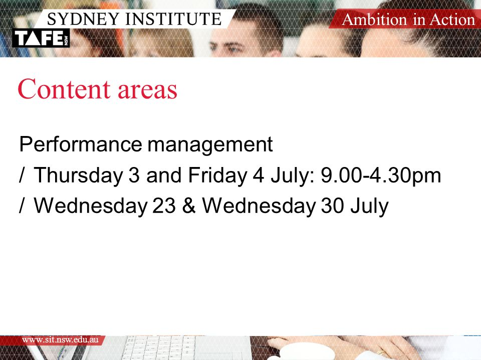 Ambition in Action www.sit.nsw.edu.au Content areas Performance management /Thursday 3 and Friday 4 July: 9.00-4.30pm /Wednesday 23 & Wednesday 30 July