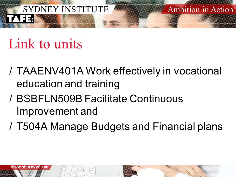 Ambition in Action www.sit.nsw.edu.au Link to units /TAAENV401A Work effectively in vocational education and training /BSBFLN509B Facilitate Continuous Improvement and /T504A Manage Budgets and Financial plans