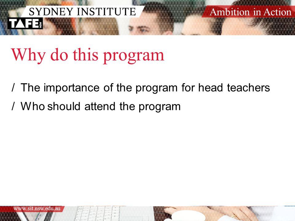 Ambition in Action www.sit.nsw.edu.au Why do this program /The importance of the program for head teachers /Who should attend the program