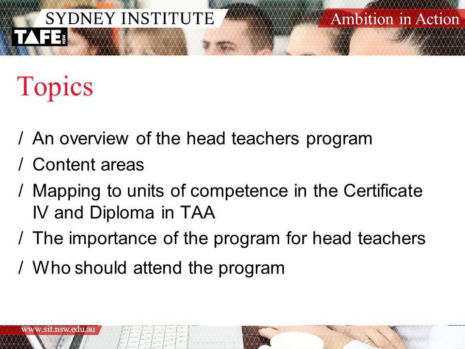 Ambition in Action www.sit.nsw.edu.au Topics /An overview of the head teachers program /Content areas /Mapping to units of competence in the Certificate IV and Diploma in TAA /The importance of the program for head teachers /Who should attend the program