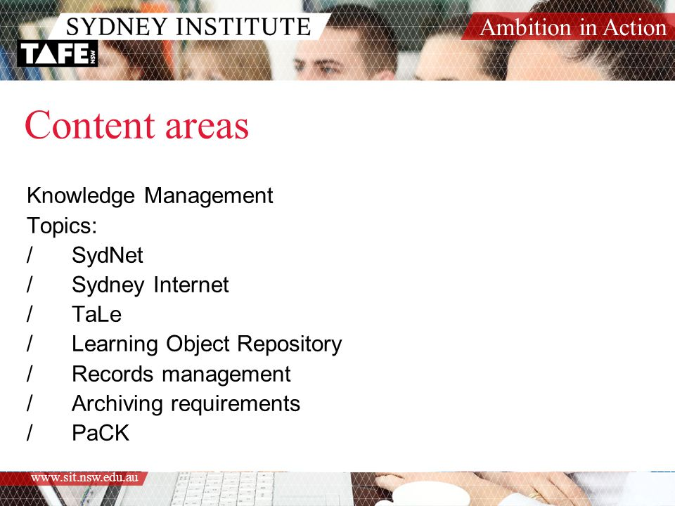 Ambition in Action www.sit.nsw.edu.au Content areas Knowledge Management Topics: /SydNet /Sydney Internet /TaLe /Learning Object Repository /Records management /Archiving requirements /PaCK