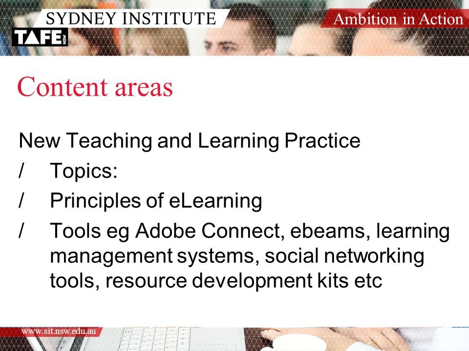 Ambition in Action www.sit.nsw.edu.au Content areas New Teaching and Learning Practice /Topics: /Principles of eLearning /Tools eg Adobe Connect, ebeams, learning management systems, social networking tools, resource development kits etc