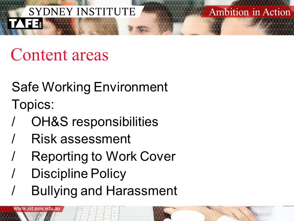 Ambition in Action www.sit.nsw.edu.au Content areas Safe Working Environment Topics: /OH&S responsibilities /Risk assessment /Reporting to Work Cover /Discipline Policy /Bullying and Harassment