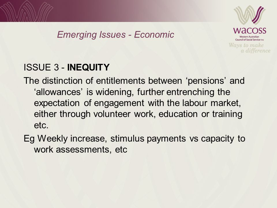 Emerging Issues - Economic ISSUE 3 - INEQUITY The distinction of entitlements between 'pensions' and 'allowances' is widening, further entrenching the expectation of engagement with the labour market, either through volunteer work, education or training etc.