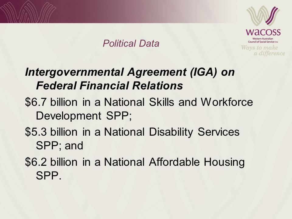 Political Data Intergovernmental Agreement (IGA) on Federal Financial Relations $6.7 billion in a National Skills and Workforce Development SPP; $5.3 billion in a National Disability Services SPP; and $6.2 billion in a National Affordable Housing SPP.