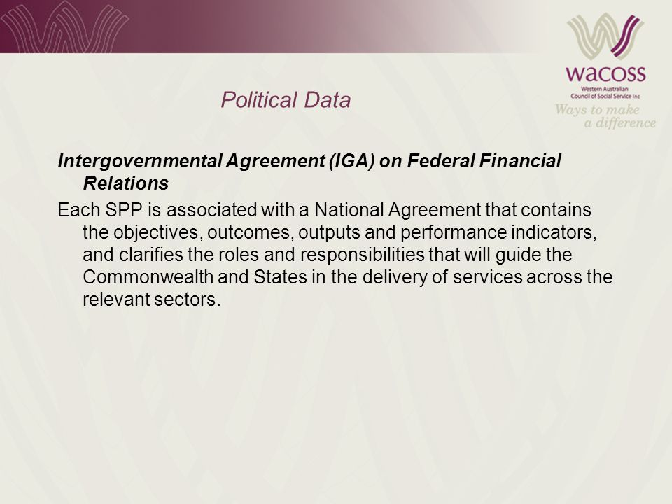 Political Data Intergovernmental Agreement (IGA) on Federal Financial Relations Each SPP is associated with a National Agreement that contains the objectives, outcomes, outputs and performance indicators, and clarifies the roles and responsibilities that will guide the Commonwealth and States in the delivery of services across the relevant sectors.