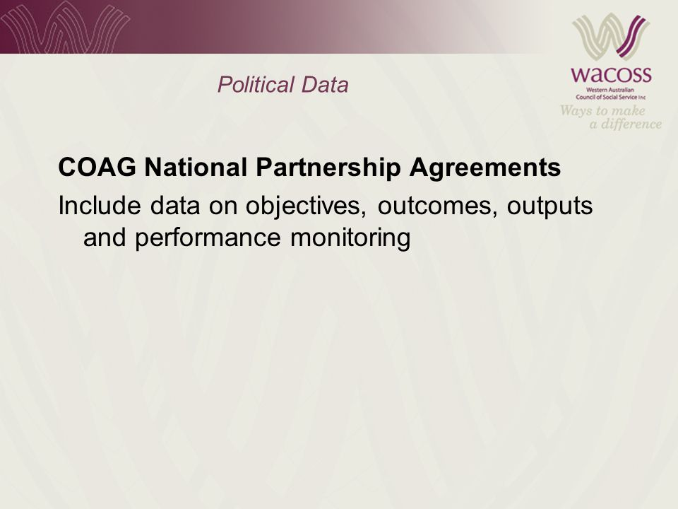 Political Data COAG National Partnership Agreements Include data on objectives, outcomes, outputs and performance monitoring