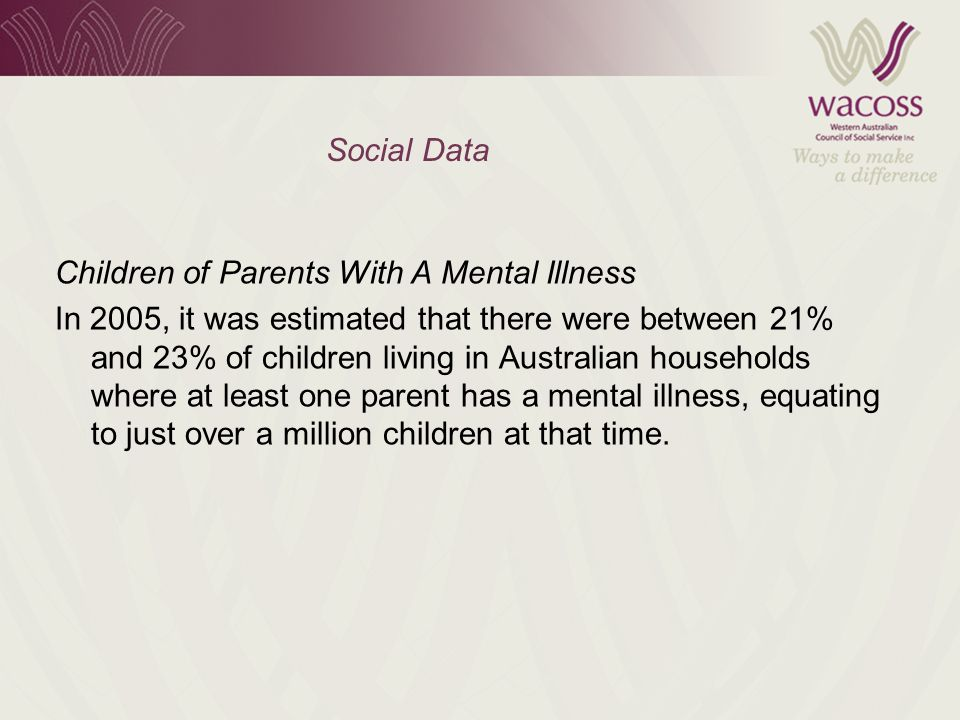 Social Data Children of Parents With A Mental Illness In 2005, it was estimated that there were between 21% and 23% of children living in Australian households where at least one parent has a mental illness, equating to just over a million children at that time.