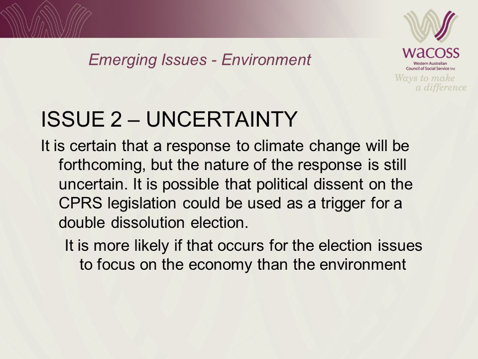 Emerging Issues - Environment ISSUE 2 – UNCERTAINTY It is certain that a response to climate change will be forthcoming, but the nature of the response is still uncertain.
