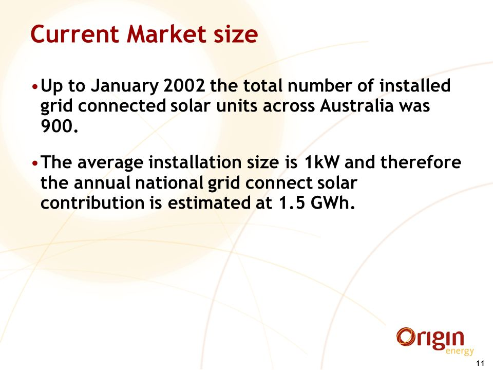 11 Current Market size Up to January 2002 the total number of installed grid connected solar units across Australia was 900.