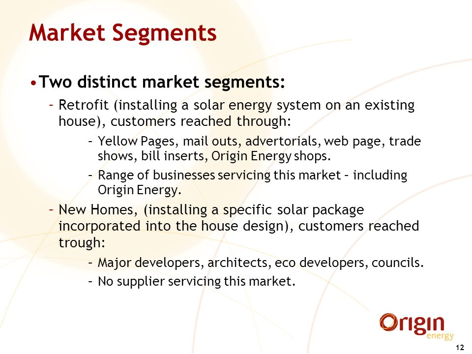 12 Market Segments Two distinct market segments: –Retrofit (installing a solar energy system on an existing house), customers reached through: –Yellow Pages, mail outs, advertorials, web page, trade shows, bill inserts, Origin Energy shops.