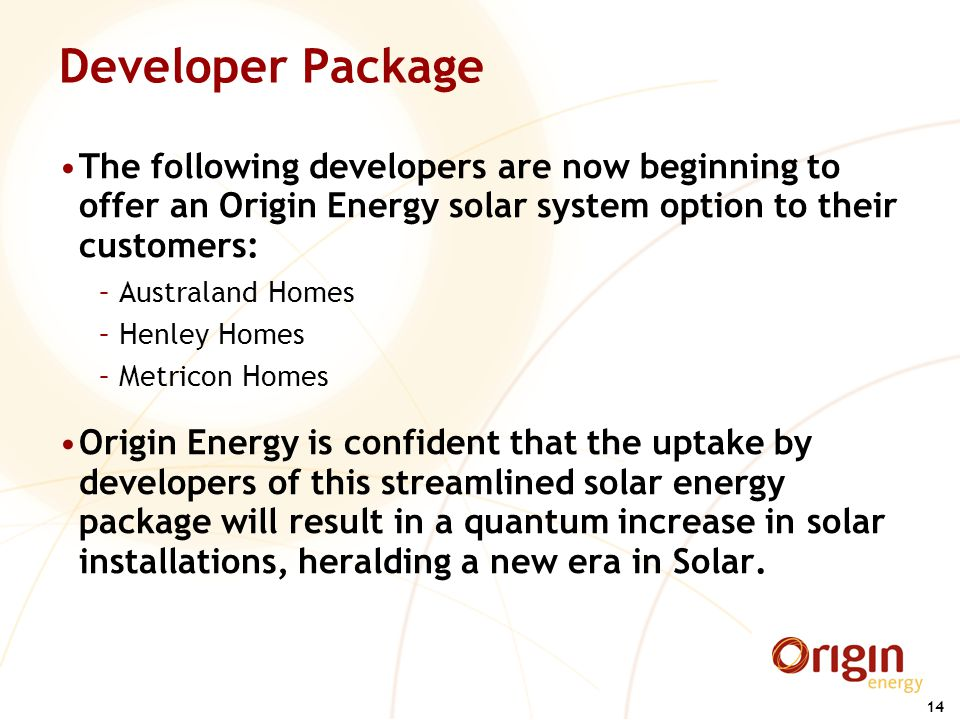 14 Developer Package The following developers are now beginning to offer an Origin Energy solar system option to their customers: –Australand Homes –H