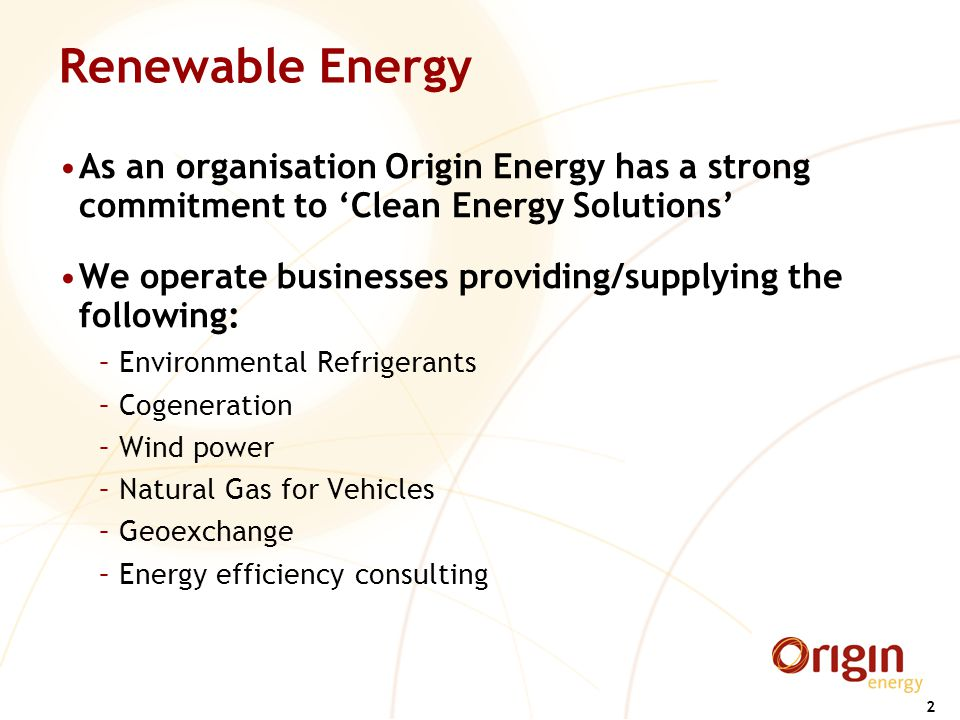 2 Renewable Energy As an organisation Origin Energy has a strong commitment to 'Clean Energy Solutions' We operate businesses providing/supplying the following: –Environmental Refrigerants –Cogeneration –Wind power –Natural Gas for Vehicles –Geoexchange –Energy efficiency consulting