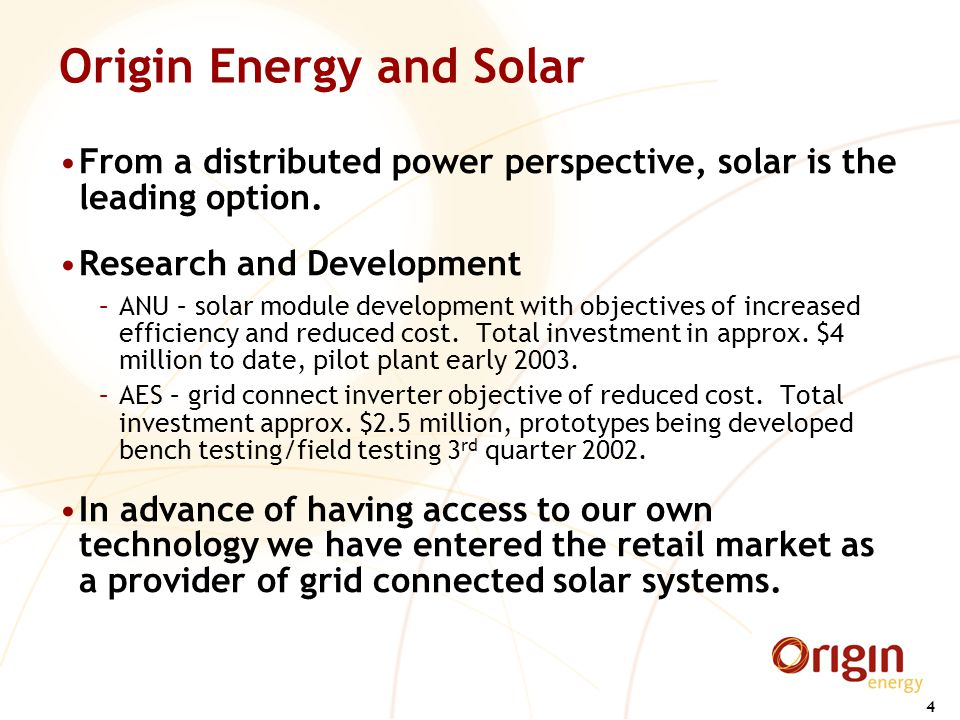 4 Origin Energy and Solar From a distributed power perspective, solar is the leading option. Research and Development –ANU – solar module development