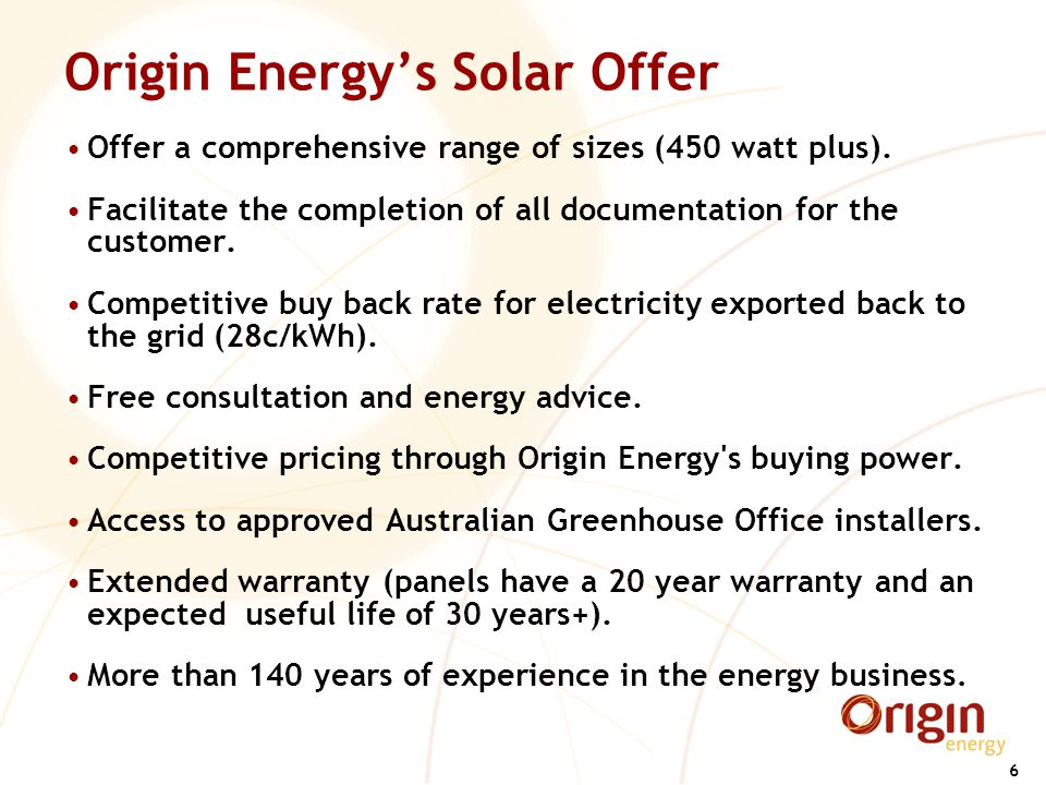 6 Origin Energy's Solar Offer Offer a comprehensive range of sizes (450 watt plus). Facilitate the completion of all documentation for the customer. C
