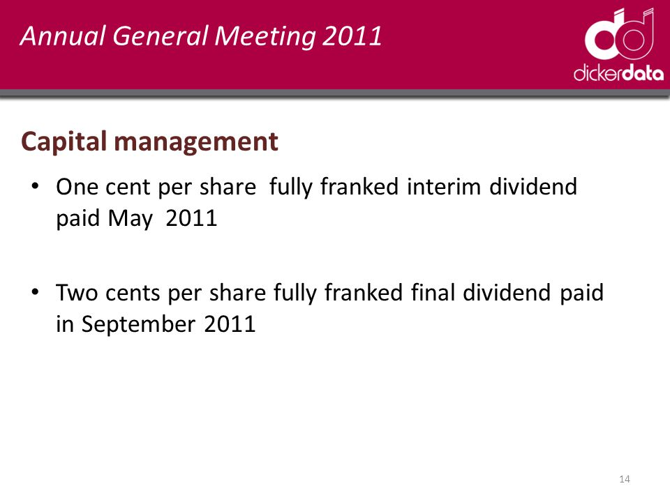Annual General Meeting 2011 Capital management One cent per share fully franked interim dividend paid May 2011 Two cents per share fully franked final dividend paid in September 2011 14