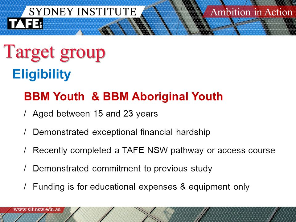 Ambition in Action www.sit.nsw.edu.au Eligibility BBM Youth & BBM Aboriginal Youth /Aged between 15 and 23 years /Demonstrated exceptional financial hardship /Recently completed a TAFE NSW pathway or access course /Demonstrated commitment to previous study /Funding is for educational expenses & equipment only Target group