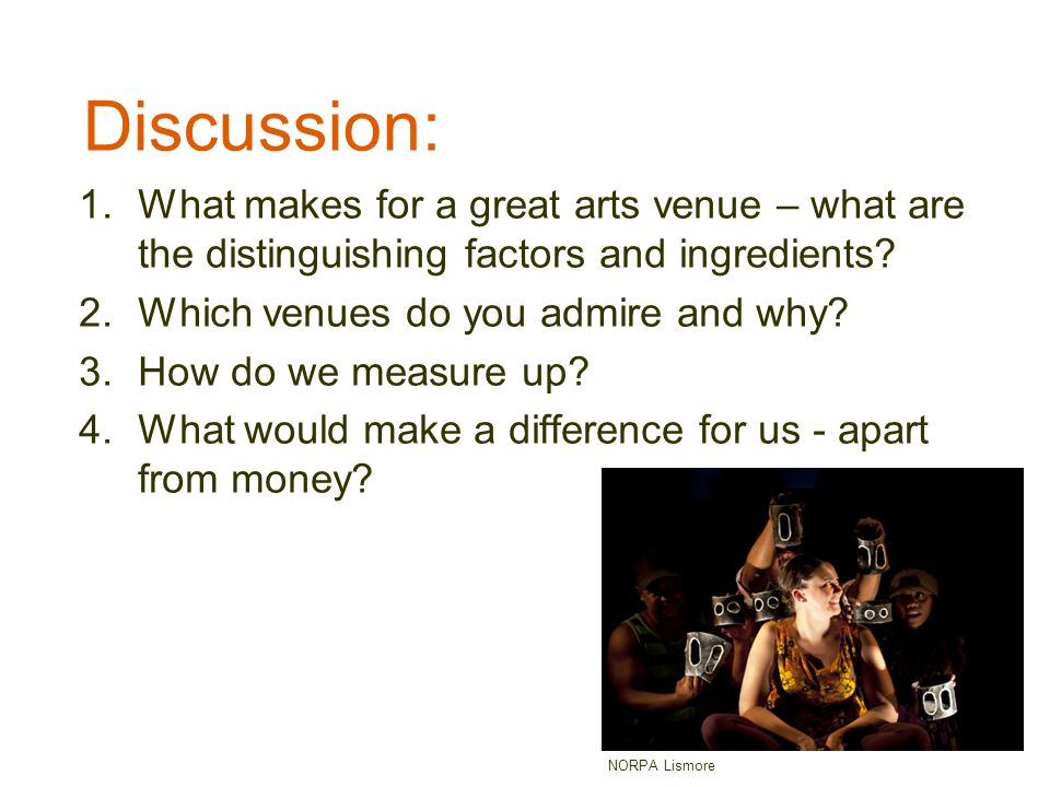 Discussion: 1.What makes for a great arts venue – what are the distinguishing factors and ingredients? 2.Which venues do you admire and why? 3.How do