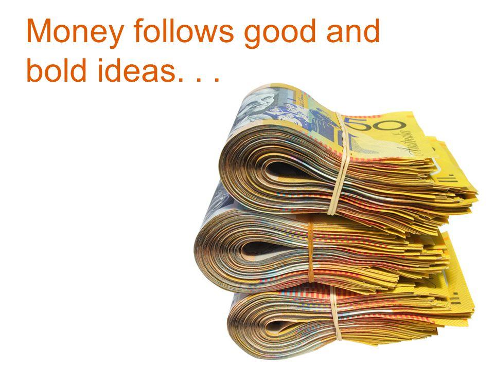Money follows good and bold ideas...