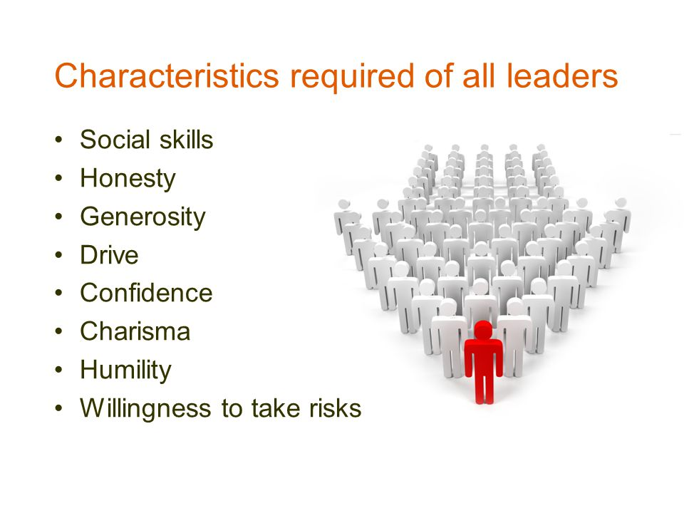 Characteristics required of all leaders Social skills Honesty Generosity Drive Confidence Charisma Humility Willingness to take risks