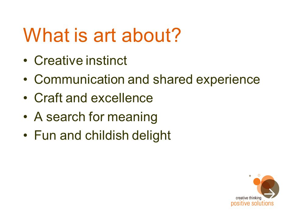 What is art about? Creative instinct Communication and shared experience Craft and excellence A search for meaning Fun and childish delight