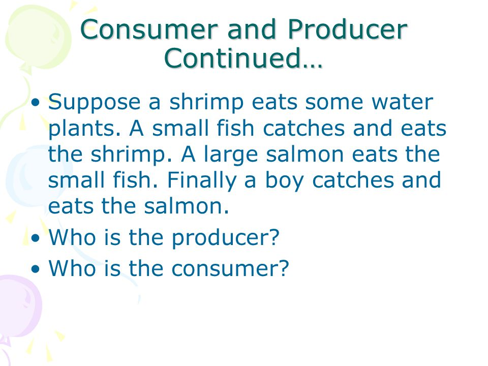 Consumer and Producer Continued… Suppose a shrimp eats some water plants. A small fish catches and eats the shrimp. A large salmon eats the small fish